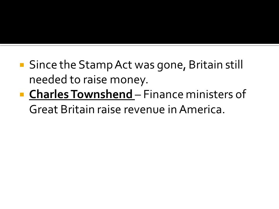 Since the Stamp Act was gone, Britain still needed to raise money.