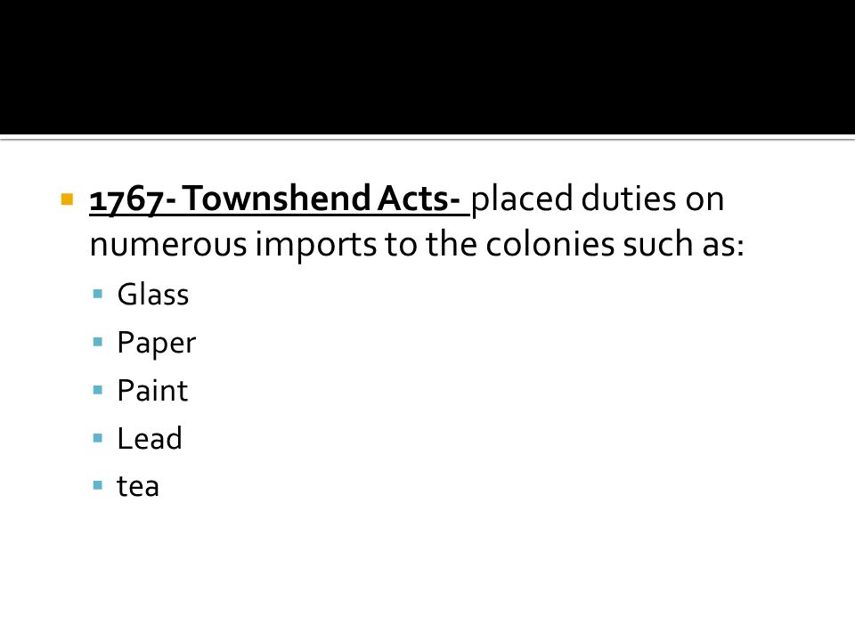 1767- Townshend Acts- placed duties on numerous imports to the colonies such as: