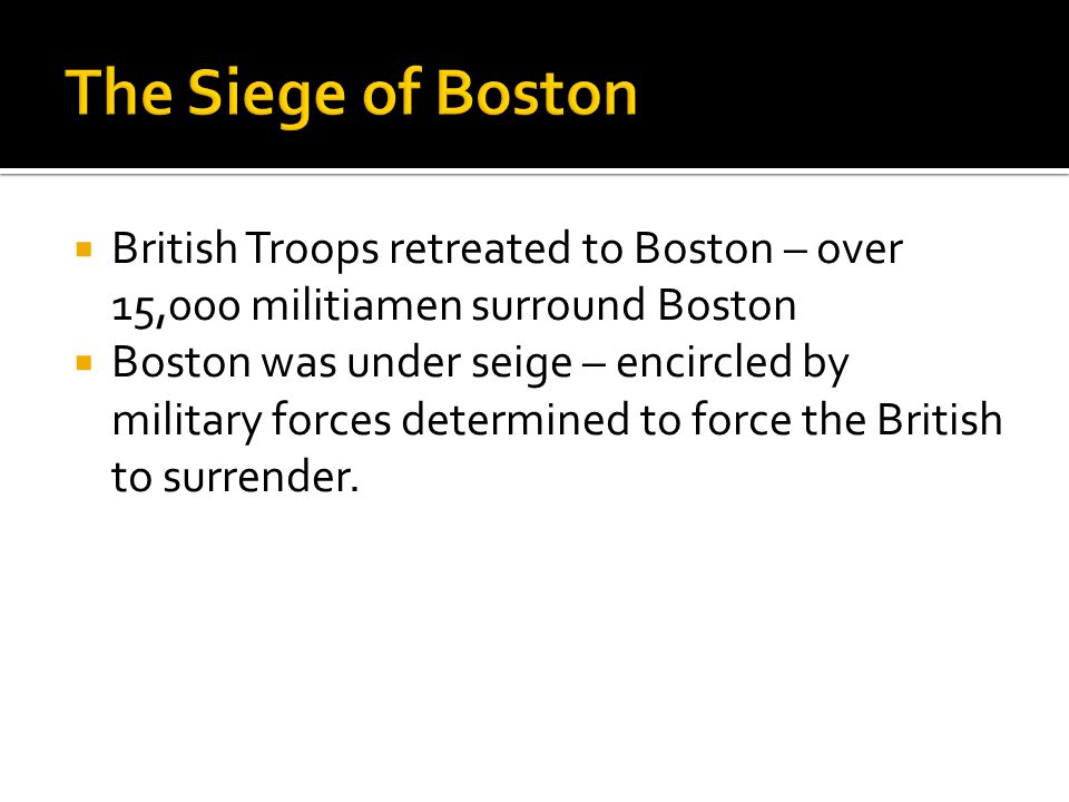 The Siege of Boston British Troops retreated to Boston – over 15,000 militiamen surround Boston.