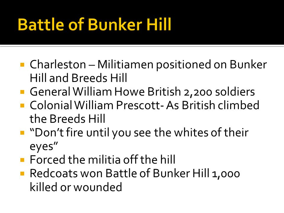 Battle of Bunker Hill Charleston – Militiamen positioned on Bunker Hill and Breeds Hill. General William Howe British 2,200 soldiers.