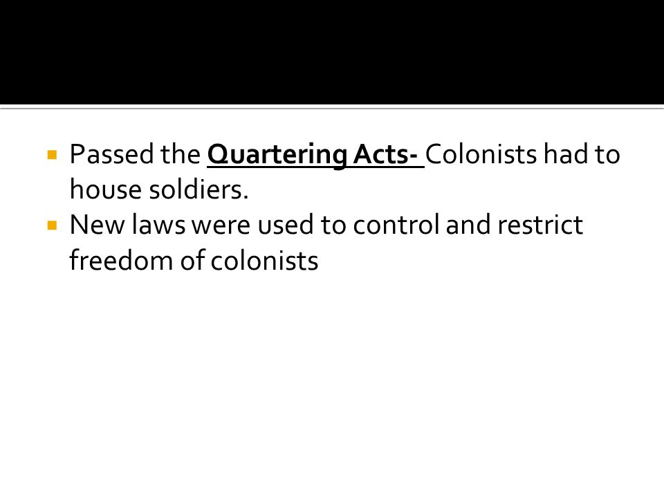 Passed the Quartering Acts- Colonists had to house soldiers.