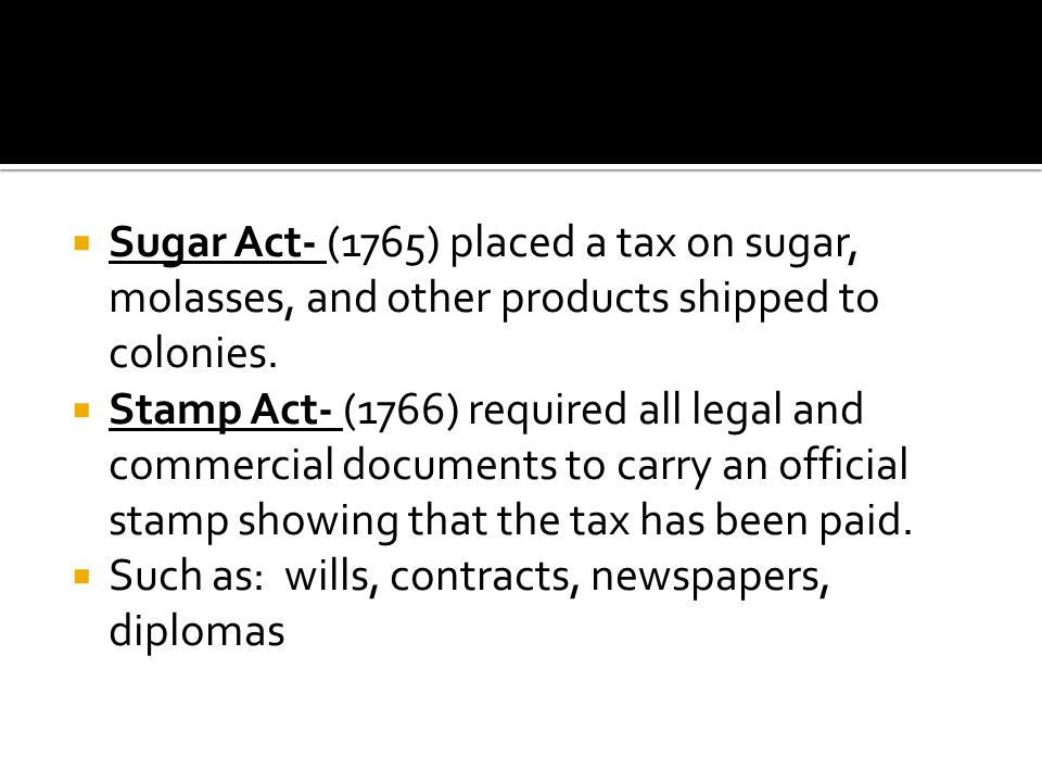 Sugar Act- (1765) placed a tax on sugar, molasses, and other products shipped to colonies.