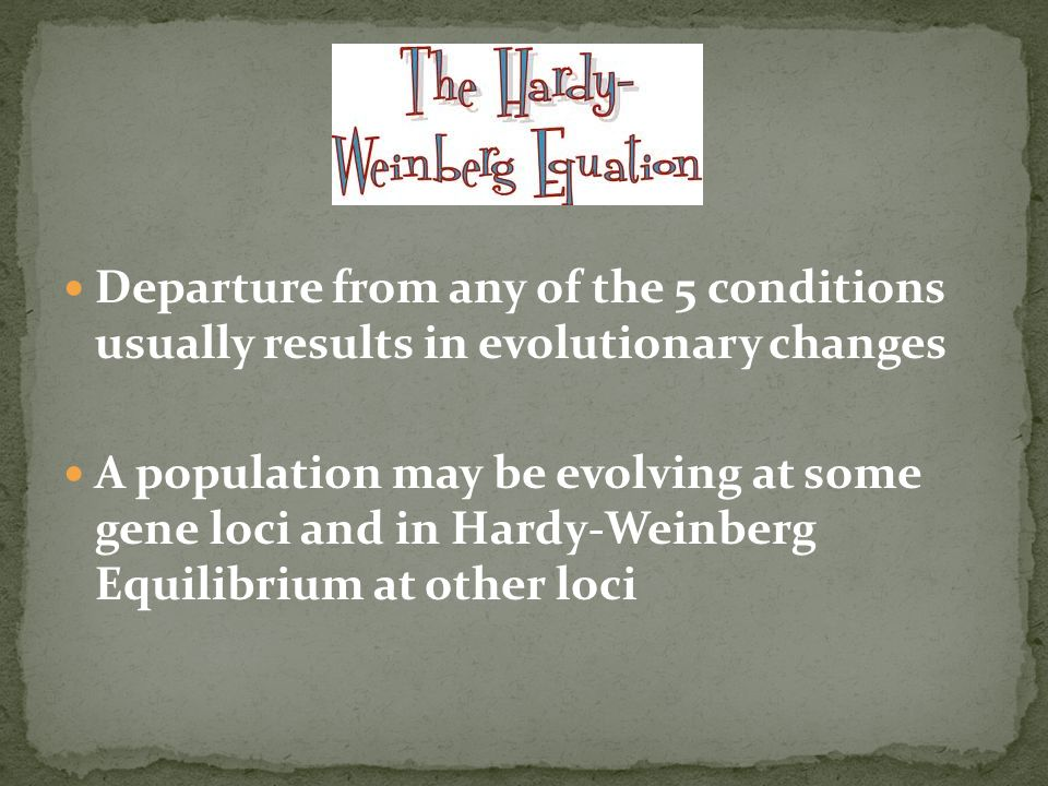 Departure from any of the 5 conditions usually results in evolutionary changes