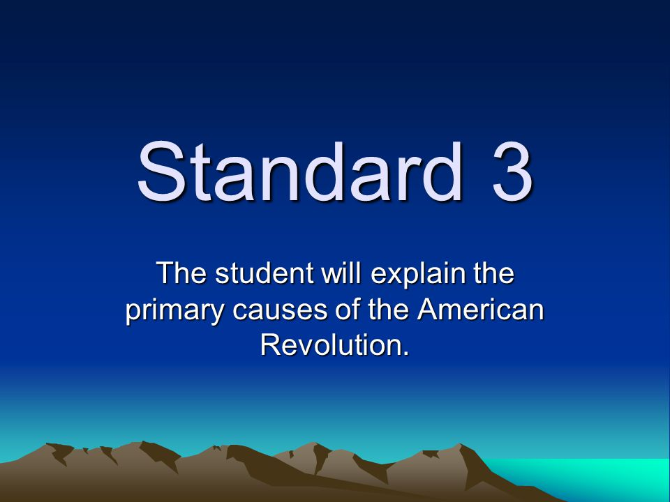 Standard 3 The student will explain the primary causes of the American Revolution.