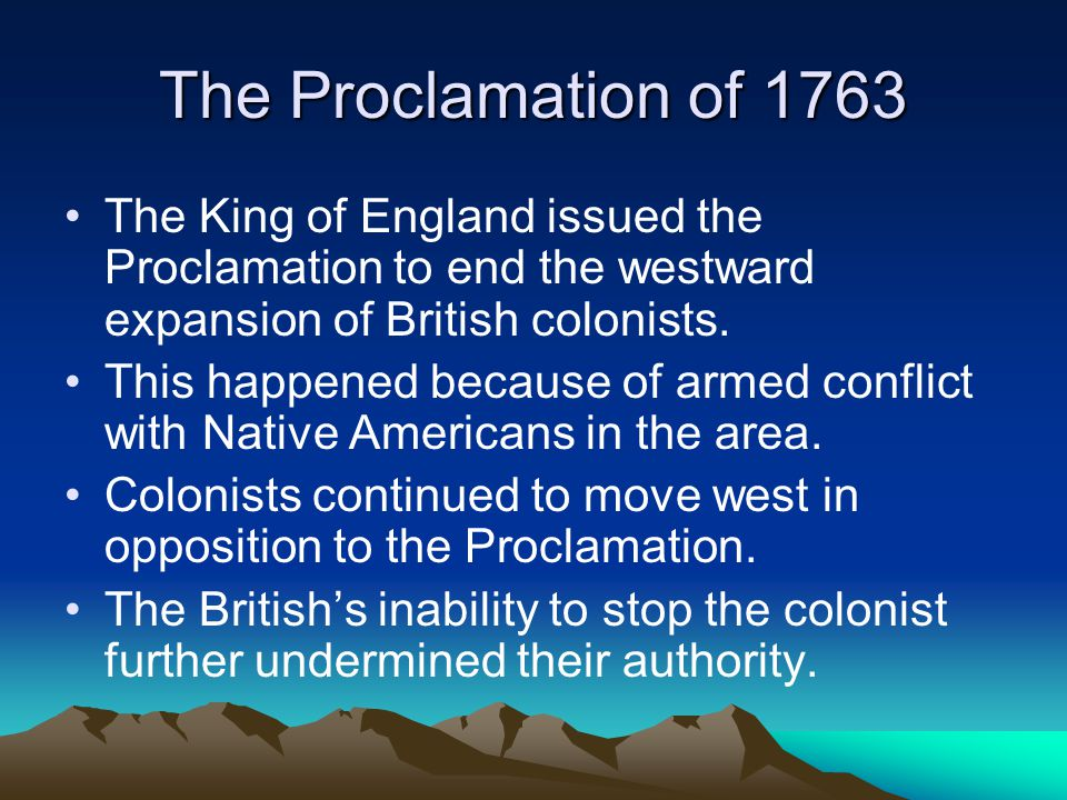 The Proclamation of 1763 The King of England issued the Proclamation to end the westward expansion of British colonists.