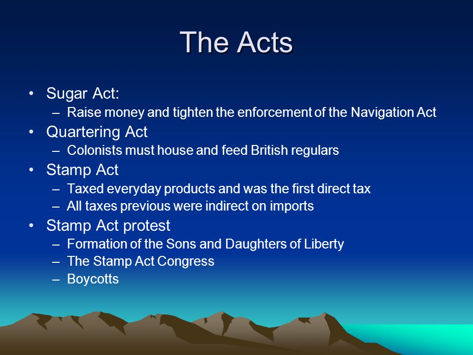 The Acts Sugar Act: Quartering Act Stamp Act Stamp Act protest