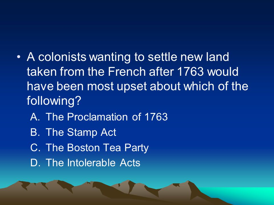 A colonists wanting to settle new land taken from the French after 1763 would have been most upset about which of the following