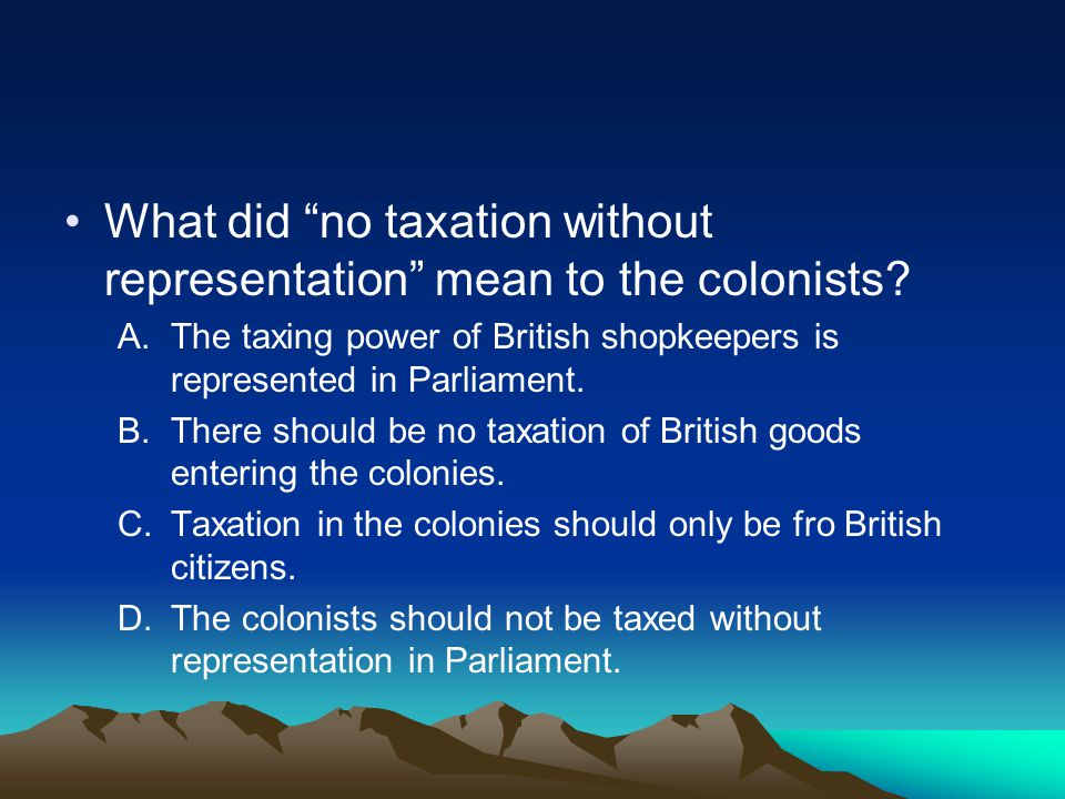 What did no taxation without representation mean to the colonists