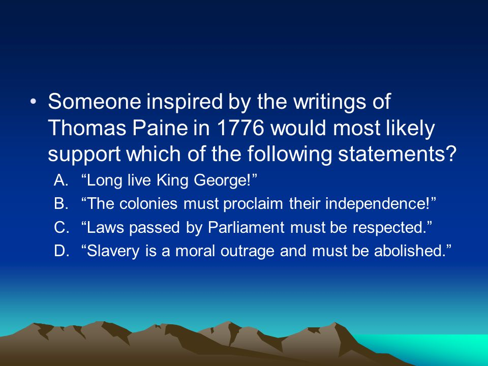 Someone inspired by the writings of Thomas Paine in 1776 would most likely support which of the following statements
