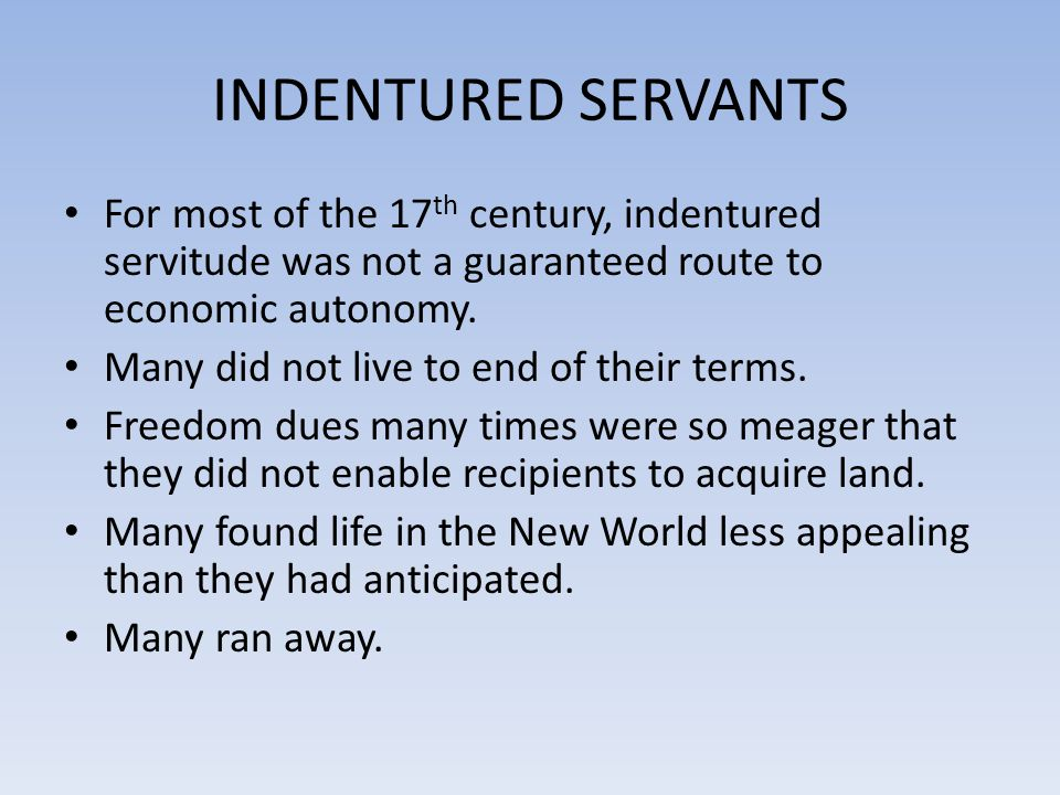 INDENTURED SERVANTS For most of the 17th century, indentured servitude was not a guaranteed route to economic autonomy.