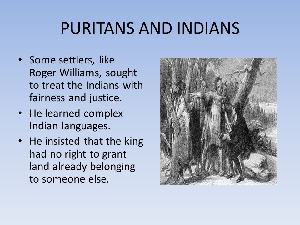 PURITANS AND INDIANS Some settlers, like Roger Williams, sought to treat the Indians with fairness and justice.