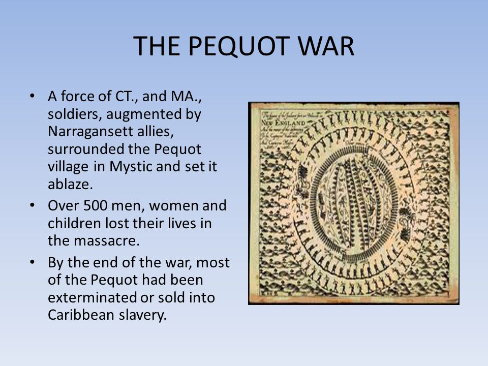 THE PEQUOT WAR A force of CT., and MA., soldiers, augmented by Narragansett allies, surrounded the Pequot village in Mystic and set it ablaze.