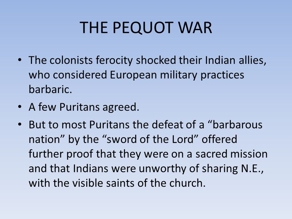 THE PEQUOT WAR The colonists ferocity shocked their Indian allies, who considered European military practices barbaric.