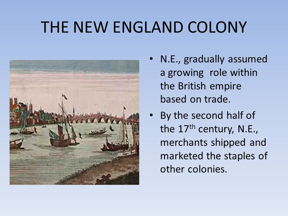 THE NEW ENGLAND COLONY N.E., gradually assumed a growing role within the British empire based on trade.