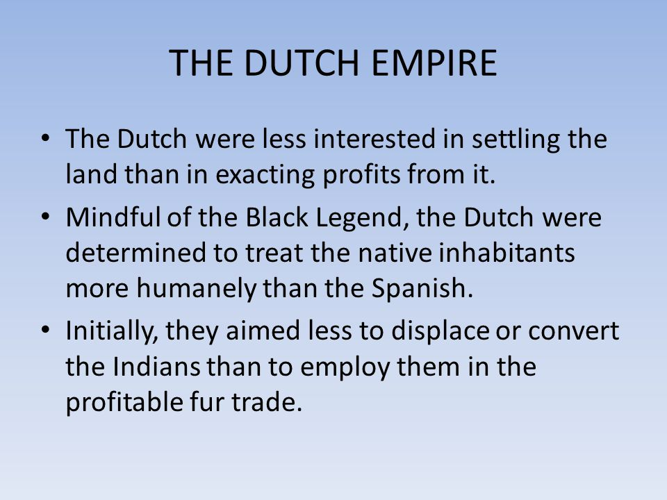 THE DUTCH EMPIRE The Dutch were less interested in settling the land than in exacting profits from it.