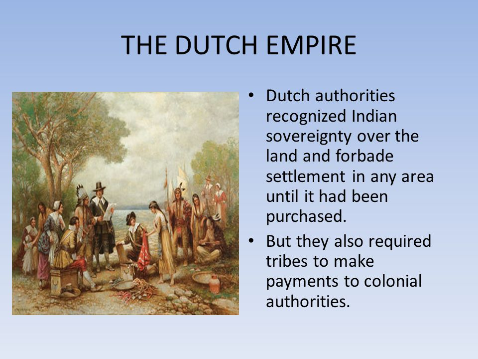 THE DUTCH EMPIRE Dutch authorities recognized Indian sovereignty over the land and forbade settlement in any area until it had been purchased.