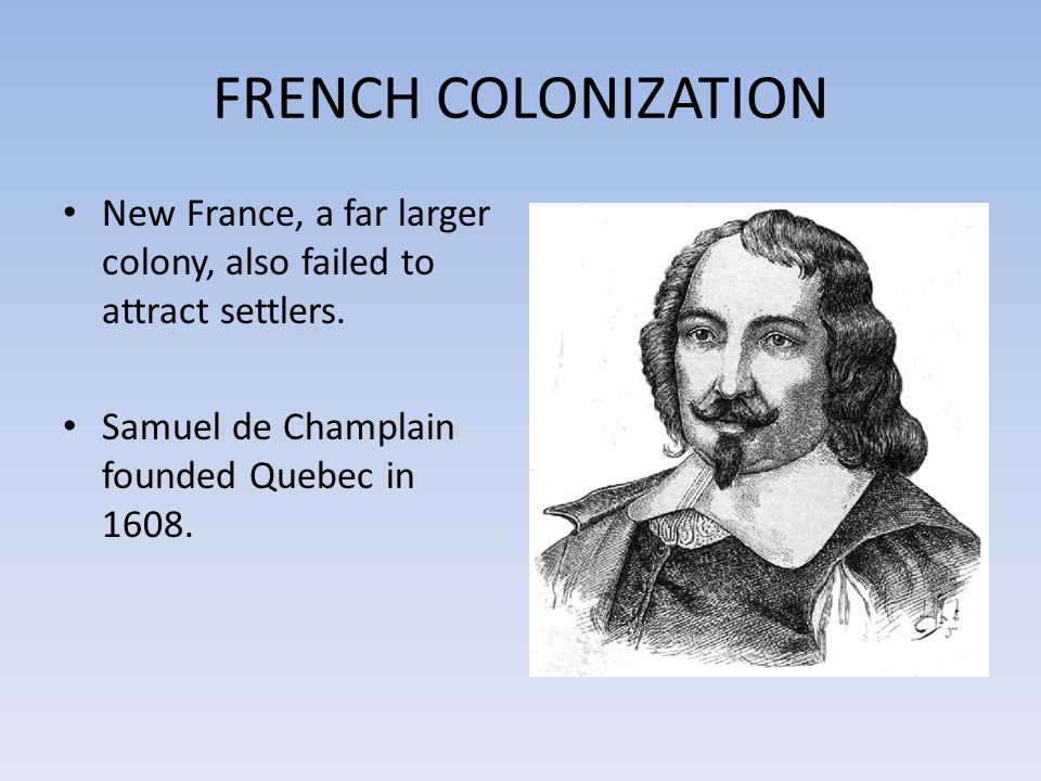 FRENCH COLONIZATION New France, a far larger colony, also failed to attract settlers.