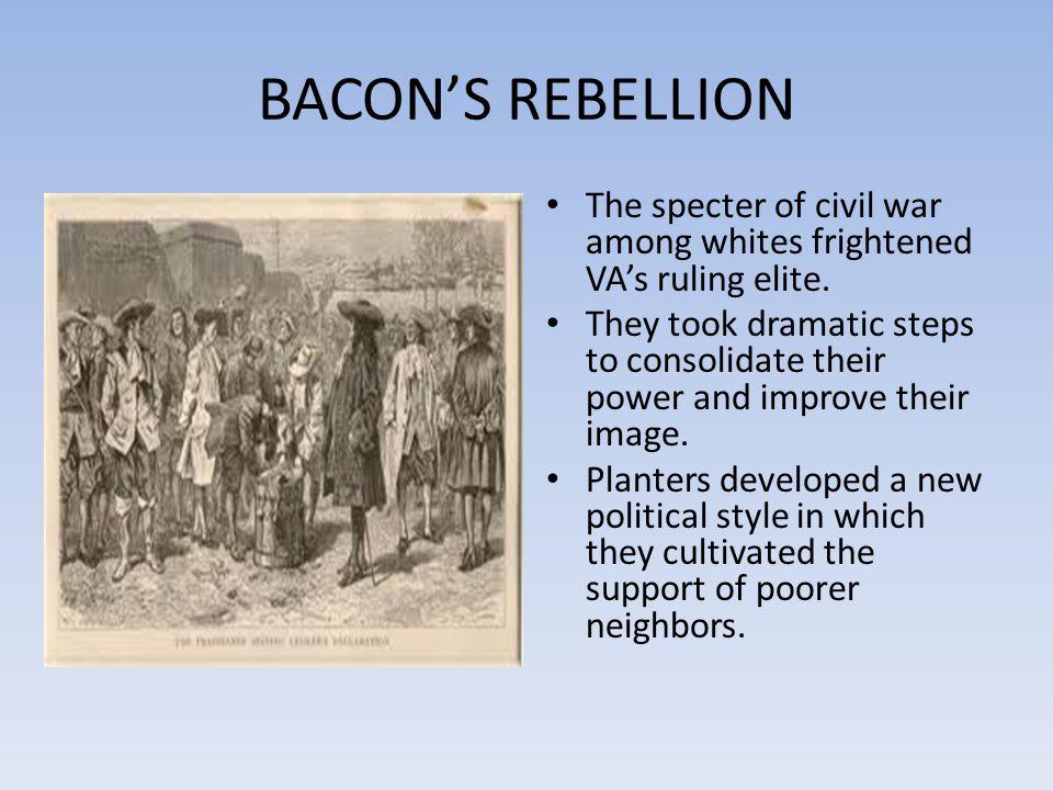 BACON'S REBELLION The specter of civil war among whites frightened VA's ruling elite.