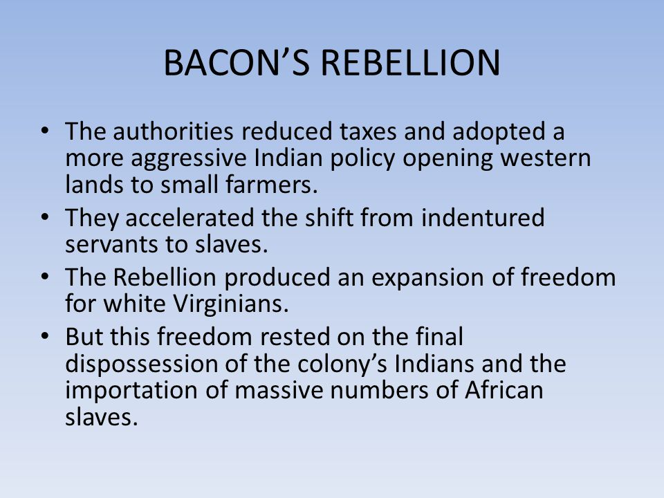 BACON'S REBELLION The authorities reduced taxes and adopted a more aggressive Indian policy opening western lands to small farmers.