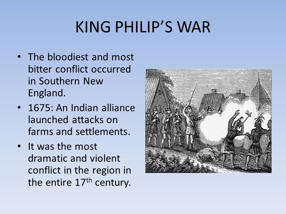 KING PHILIP'S WAR The bloodiest and most bitter conflict occurred in Southern New England.