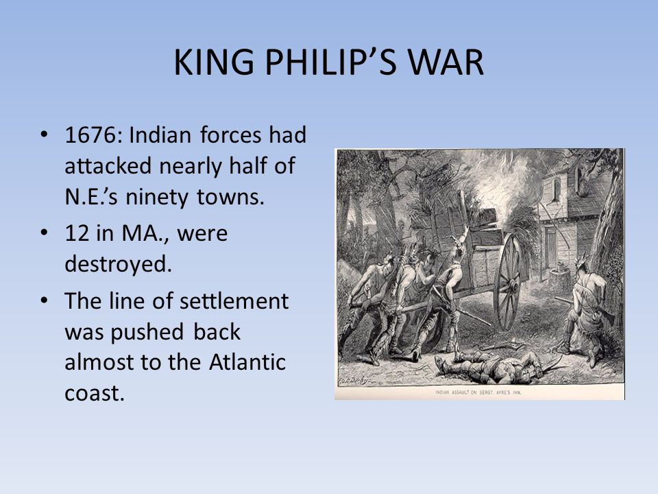 KING PHILIP'S WAR 1676: Indian forces had attacked nearly half of N.E.'s ninety towns. 12 in MA., were destroyed.