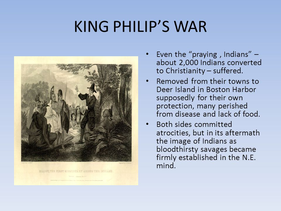 KING PHILIP'S WAR Even the praying , Indians – about 2,000 Indians converted to Christianity – suffered.