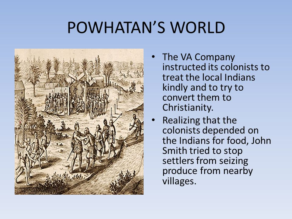 POWHATAN'S WORLD The VA Company instructed its colonists to treat the local Indians kindly and to try to convert them to Christianity.
