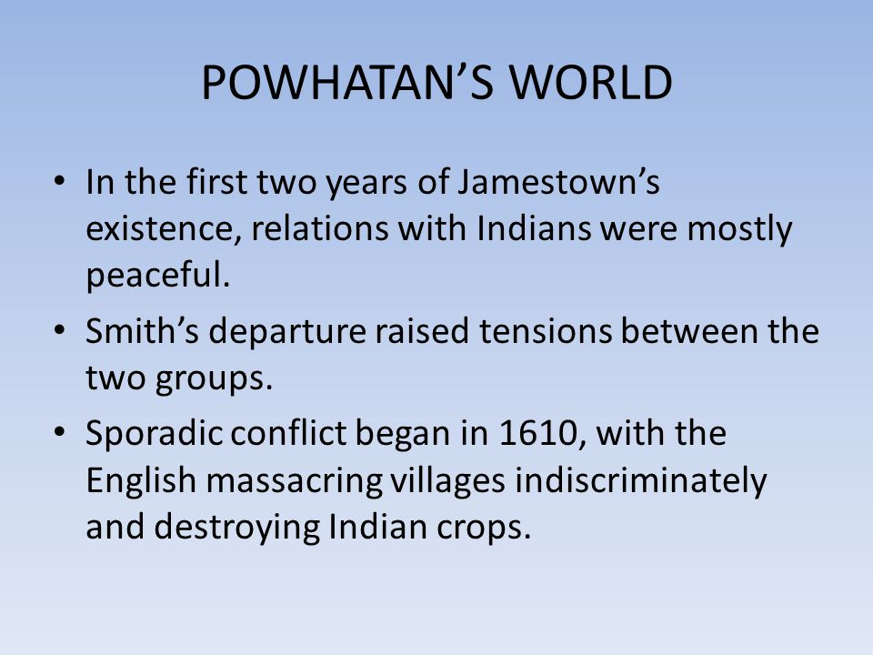 POWHATAN'S WORLD In the first two years of Jamestown's existence, relations with Indians were mostly peaceful.