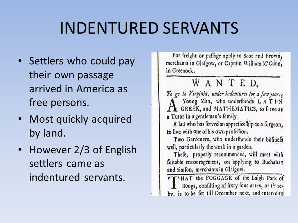 INDENTURED SERVANTS Settlers who could pay their own passage arrived in America as free persons. Most quickly acquired by land.