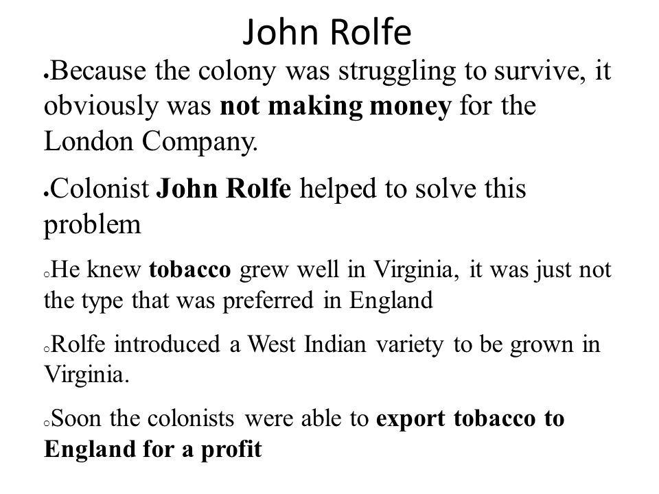 John Rolfe Because the colony was struggling to survive, it obviously was not making money for the London Company.