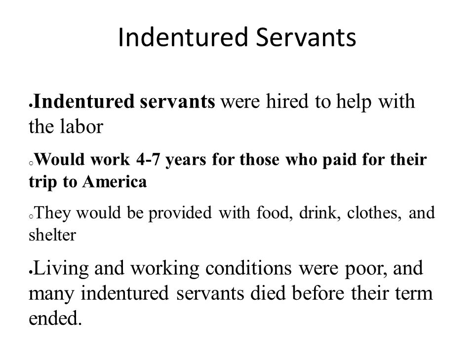 Indentured Servants Indentured servants were hired to help with the labor. Would work 4-7 years for those who paid for their trip to America.