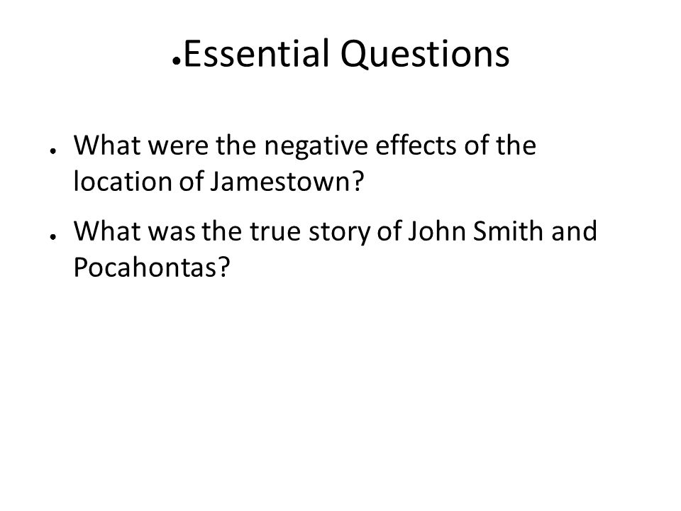 Essential Questions What were the negative effects of the location of Jamestown.