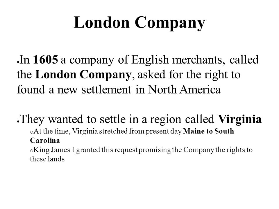 London Company In 1605 a company of English merchants, called the London Company, asked for the right to found a new settlement in North America.