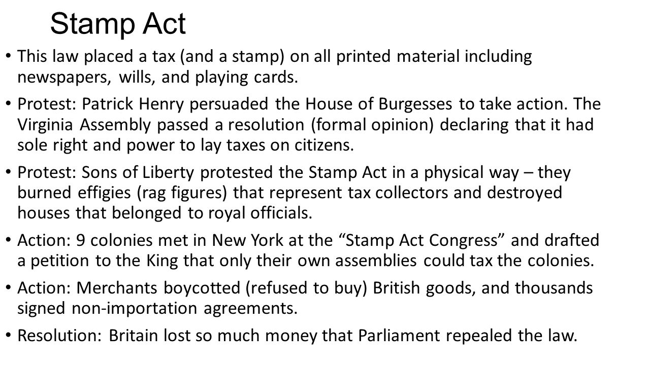 Stamp Act This law placed a tax (and a stamp) on all printed material including newspapers, wills, and playing cards.