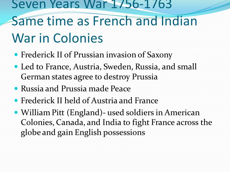 Seven Years War 1756-1763 Same time as French and Indian War in Colonies
