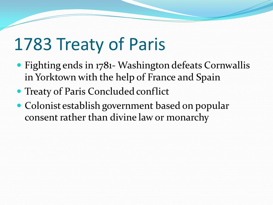 1783 Treaty of Paris Fighting ends in 1781- Washington defeats Cornwallis in Yorktown with the help of France and Spain.