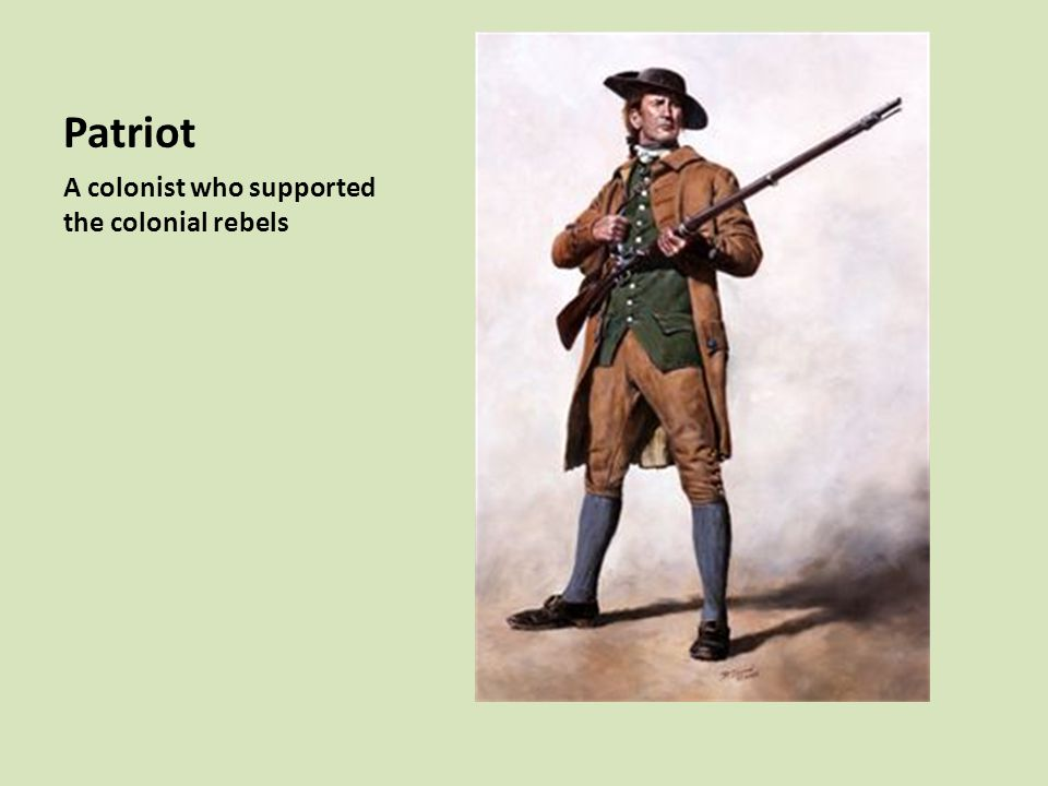 Patriot A colonist who supported the colonial rebels