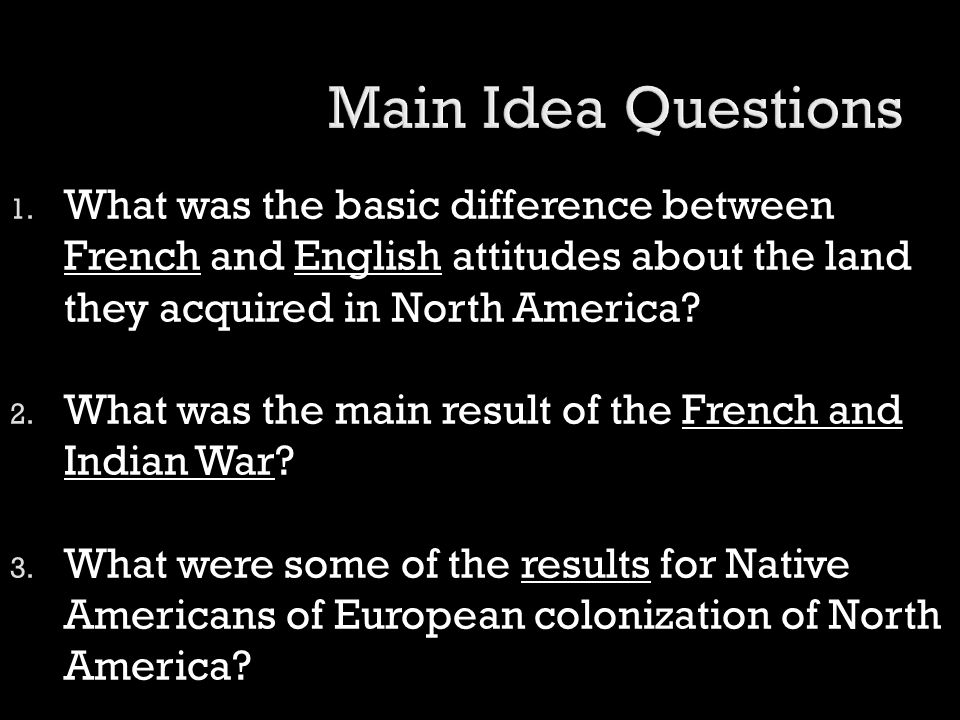 Main Idea Questions What was the basic difference between French and English attitudes about the land they acquired in North America