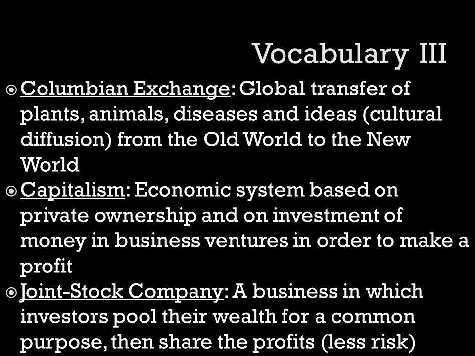 Vocabulary III Columbian Exchange: Global transfer of plants, animals, diseases and ideas (cultural diffusion) from the Old World to the New World.