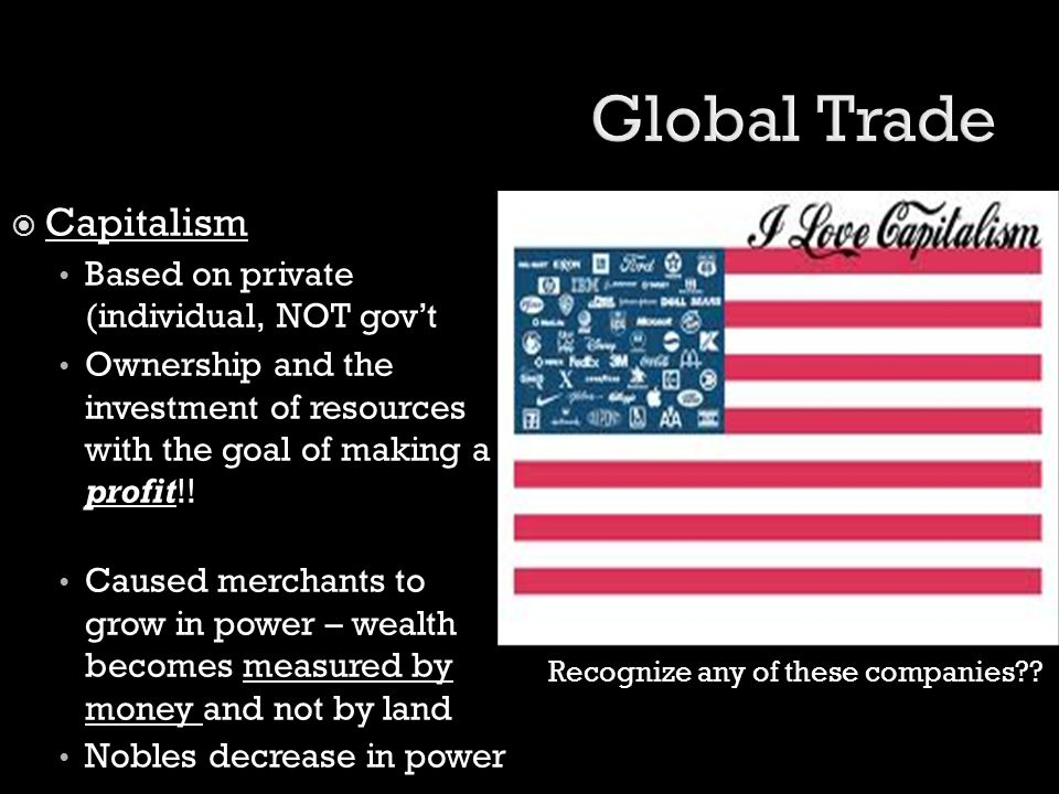 Global Trade Capitalism Based on private (individual, NOT gov't