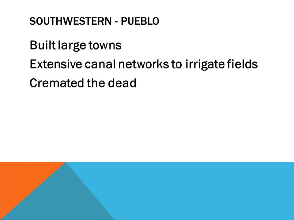 Southwestern - Pueblo Built large towns Extensive canal networks to irrigate fields Cremated the dead