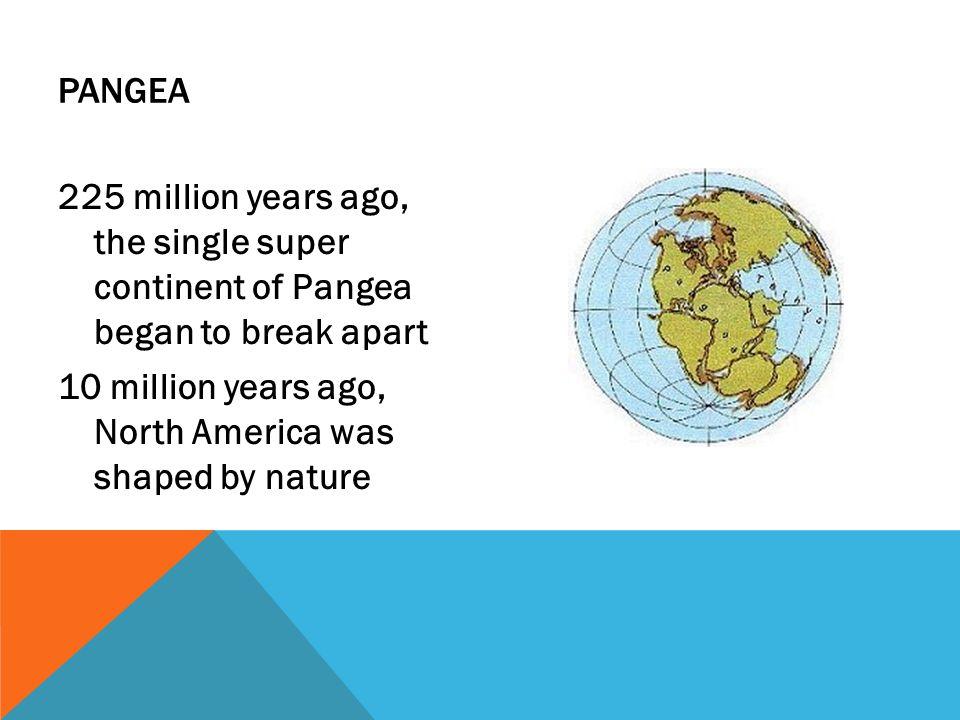 Pangea 225 million years ago, the single super continent of Pangea began to break apart.