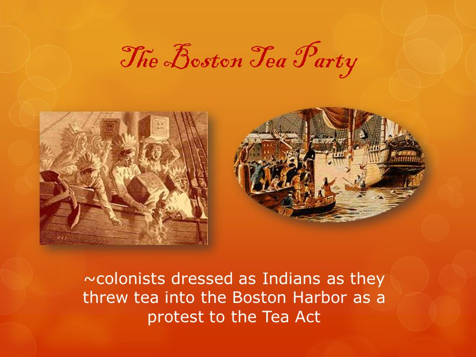 The Boston Tea Party ~colonists dressed as Indians as they threw tea into the Boston Harbor as a protest to the Tea Act.