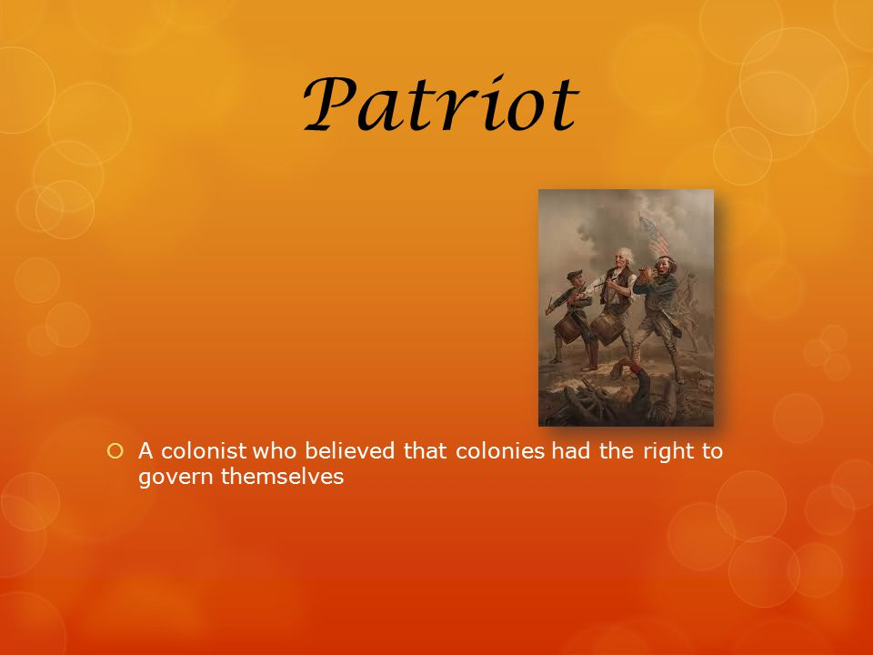 Patriot A colonist who believed that colonies had the right to govern themselves