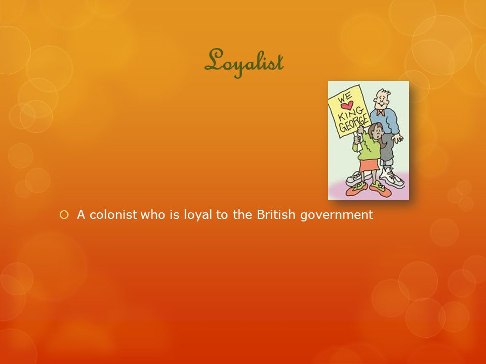 Loyalist A colonist who is loyal to the British government