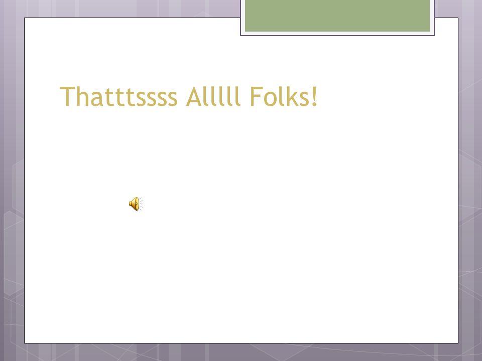 Thatttssss Alllll Folks!