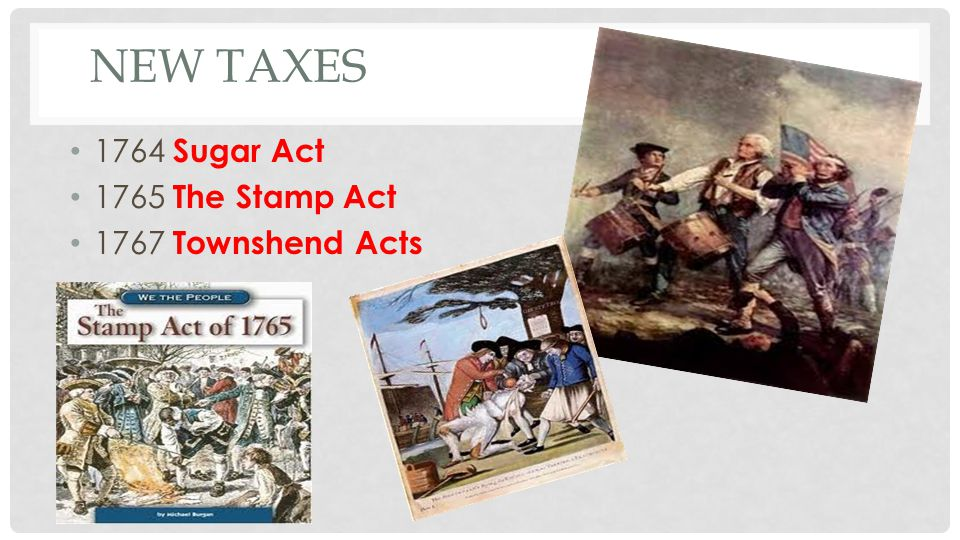 New Taxes 1764 Sugar Act 1765 The Stamp Act 1767 Townshend Acts