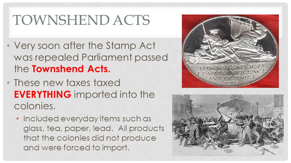 Townshend Acts Very soon after the Stamp Act was repealed Parliament passed the Townshend Acts.