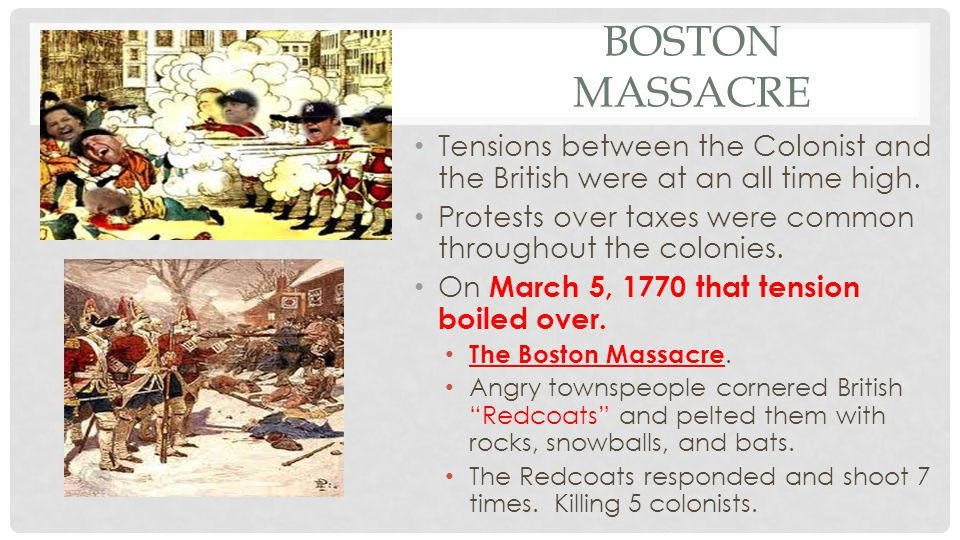 Boston Massacre Tensions between the Colonist and the British were at an all time high. Protests over taxes were common throughout the colonies.
