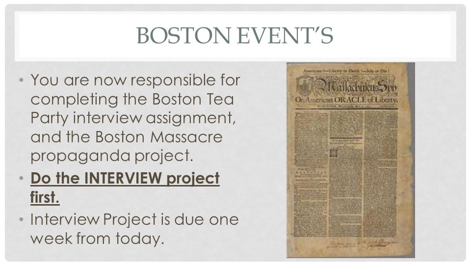 Boston Event's You are now responsible for completing the Boston Tea Party interview assignment, and the Boston Massacre propaganda project.